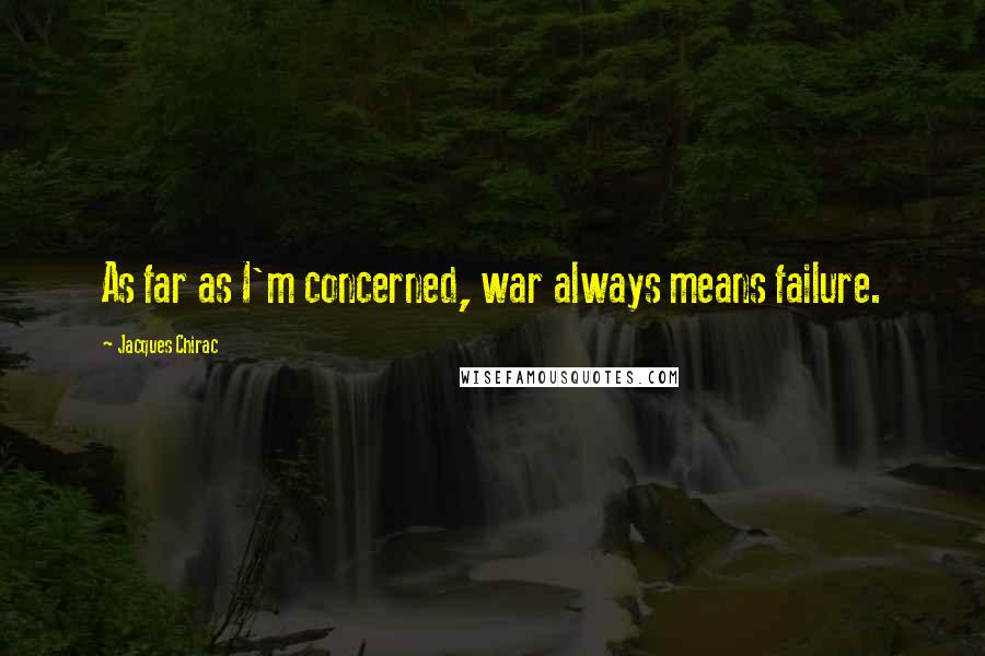 Jacques Chirac quotes: As far as I'm concerned, war always means failure.