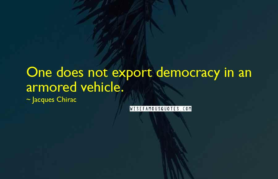 Jacques Chirac quotes: One does not export democracy in an armored vehicle.