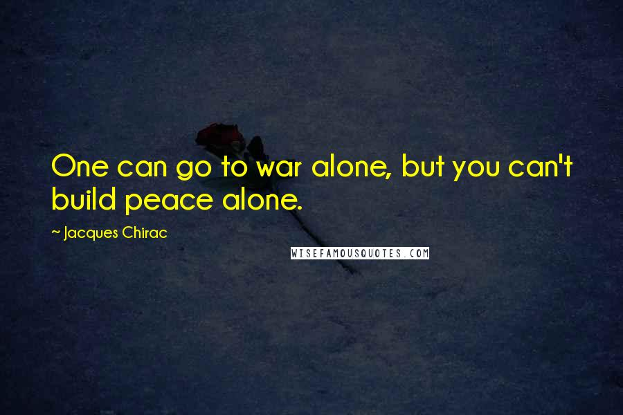 Jacques Chirac quotes: One can go to war alone, but you can't build peace alone.