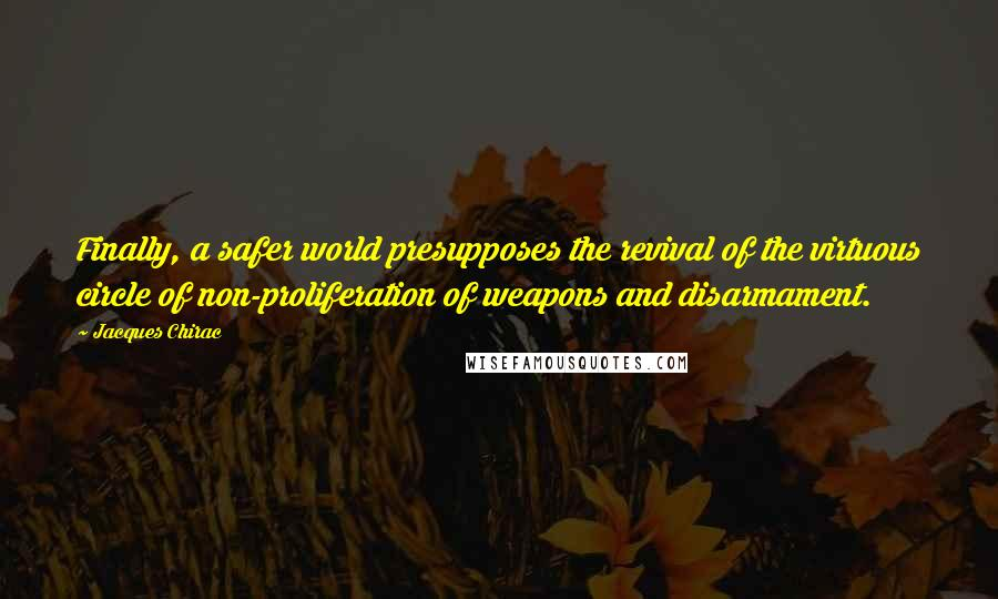 Jacques Chirac quotes: Finally, a safer world presupposes the revival of the virtuous circle of non-proliferation of weapons and disarmament.