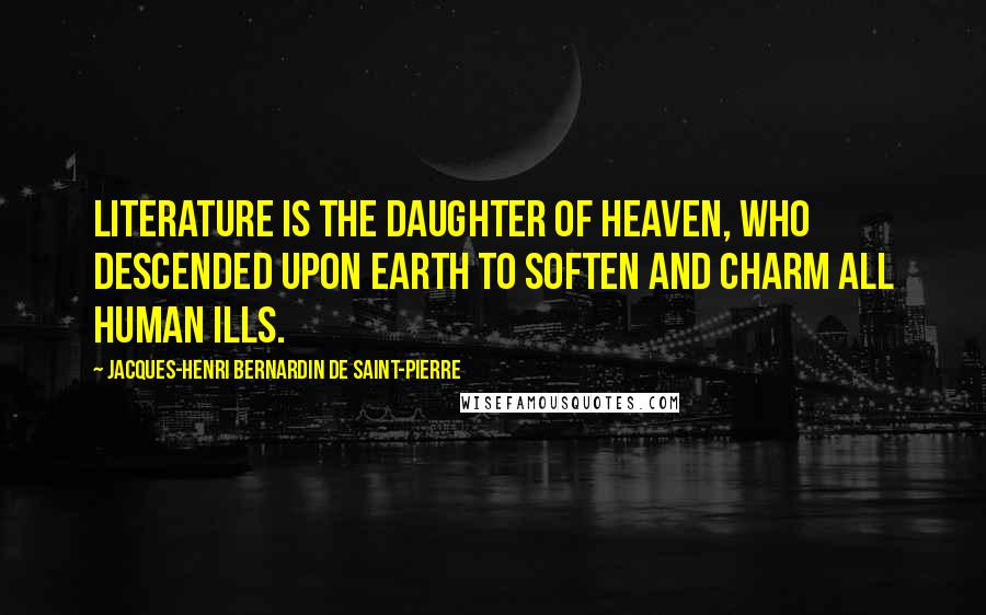 Jacques-Henri Bernardin De Saint-Pierre quotes: Literature is the daughter of heaven, who descended upon earth to soften and charm all human ills.