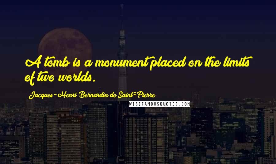 Jacques-Henri Bernardin De Saint-Pierre quotes: A tomb is a monument placed on the limits of two worlds.
