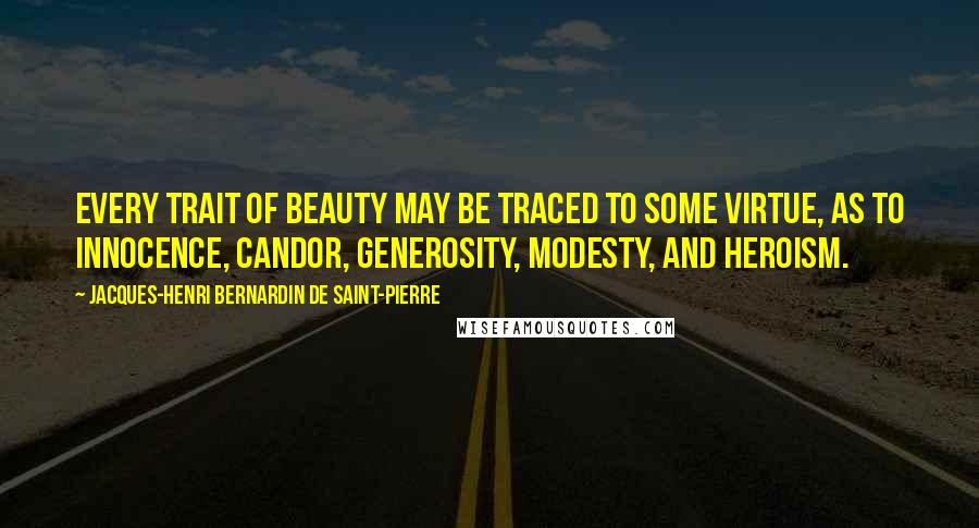 Jacques-Henri Bernardin De Saint-Pierre quotes: Every trait of beauty may be traced to some virtue, as to innocence, candor, generosity, modesty, and heroism.