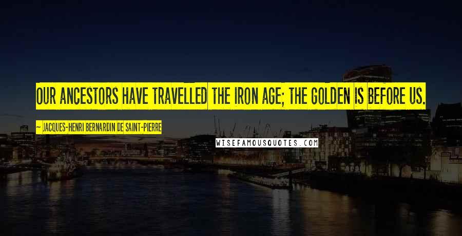 Jacques-Henri Bernardin De Saint-Pierre quotes: Our ancestors have travelled the iron age; the golden is before us.