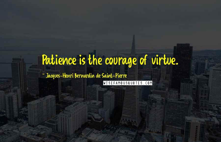 Jacques-Henri Bernardin De Saint-Pierre quotes: Patience is the courage of virtue.