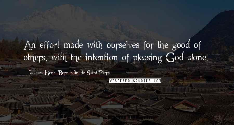 Jacques-Henri Bernardin De Saint-Pierre quotes: An effort made with ourselves for the good of others, with the intention of pleasing God alone.