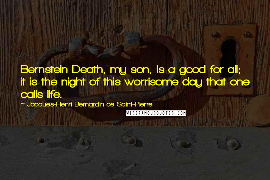 Jacques-Henri Bernardin De Saint-Pierre quotes: Bernstein Death, my son, is a good for all; it is the night of this worrisome day that one calls life.