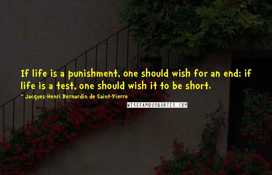 Jacques-Henri Bernardin De Saint-Pierre quotes: If life is a punishment, one should wish for an end; if life is a test, one should wish it to be short.