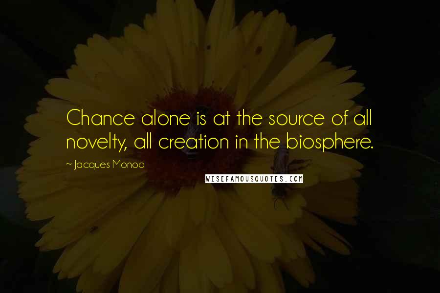 Jacques Monod quotes: Chance alone is at the source of all novelty, all creation in the biosphere.