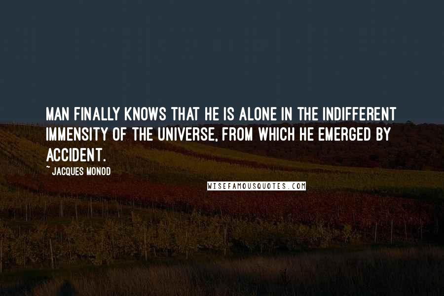 Jacques Monod quotes: Man finally knows that he is alone in the indifferent immensity of the Universe, from which he emerged by accident.