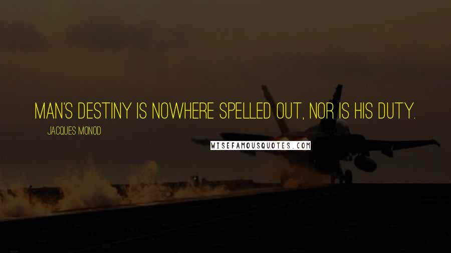 Jacques Monod quotes: Man's destiny is nowhere spelled out, nor is his duty.