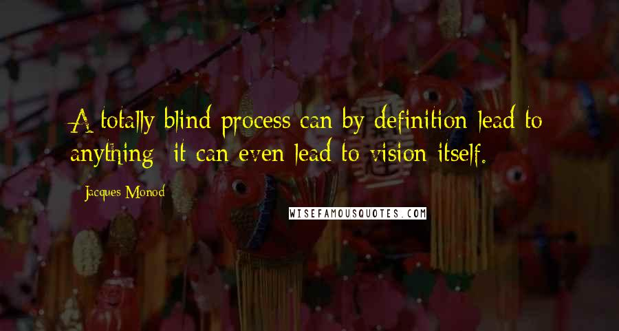 Jacques Monod quotes: A totally blind process can by definition lead to anything; it can even lead to vision itself.