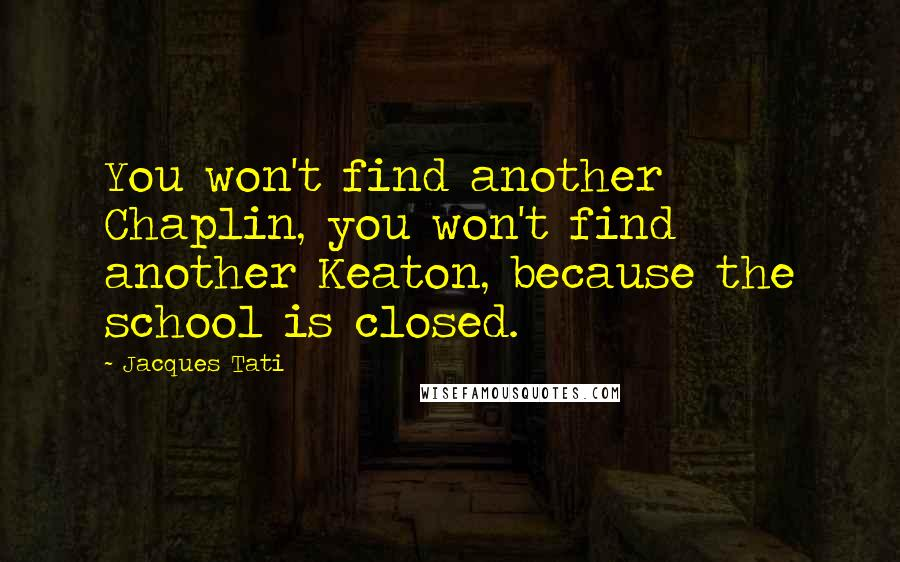 Jacques Tati quotes: You won't find another Chaplin, you won't find another Keaton, because the school is closed.