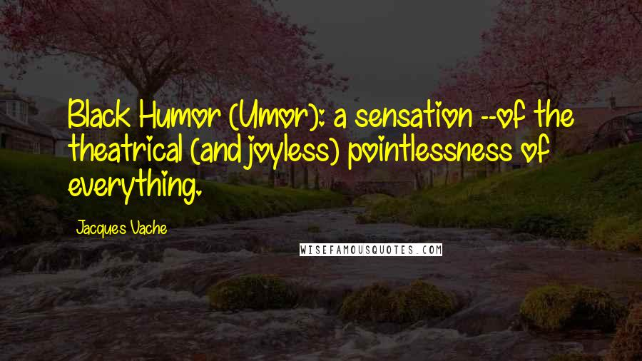 Jacques Vache quotes: Black Humor (Umor): a sensation --of the theatrical (and joyless) pointlessness of everything.