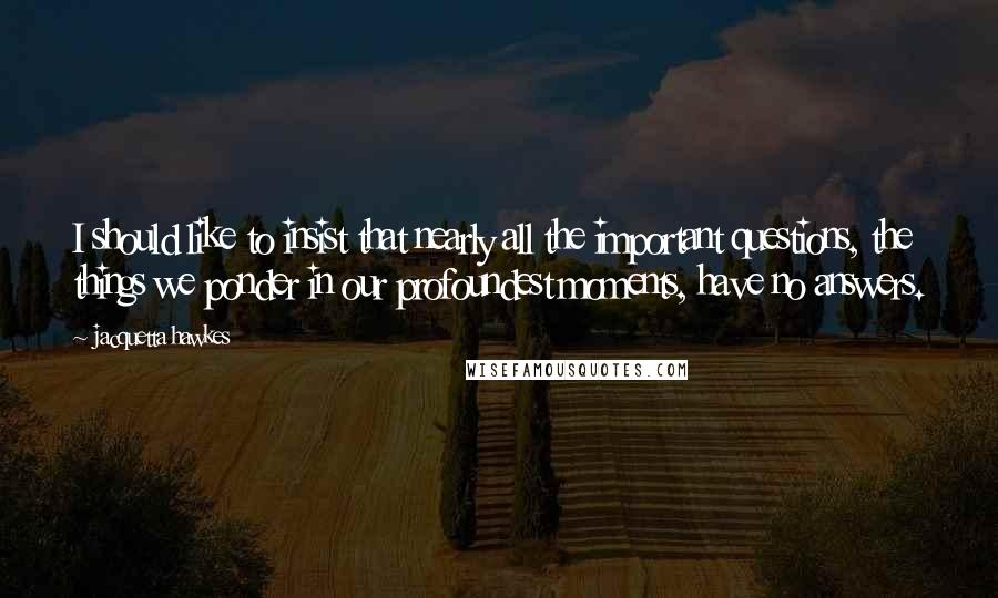 Jacquetta Hawkes quotes: I should like to insist that nearly all the important questions, the things we ponder in our profoundest moments, have no answers.