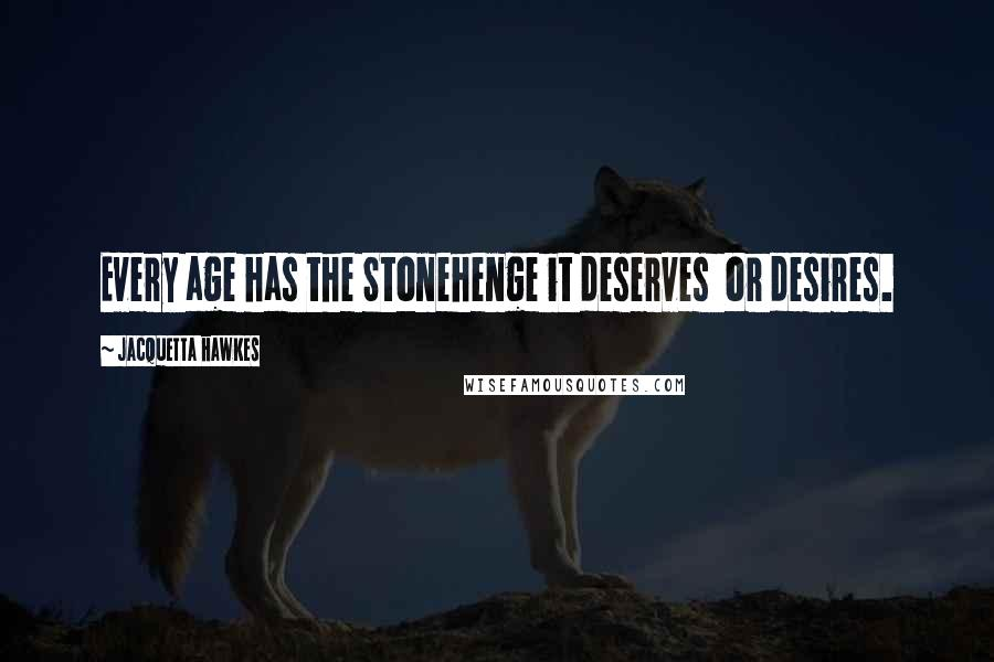 Jacquetta Hawkes quotes: Every age has the Stonehenge it deserves or desires.