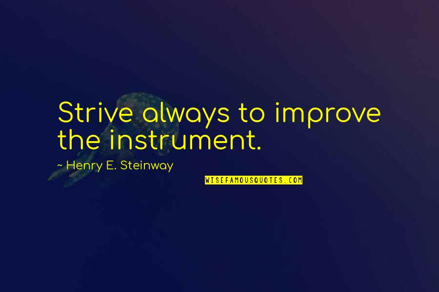 Jacquetta Quotes By Henry E. Steinway: Strive always to improve the instrument.