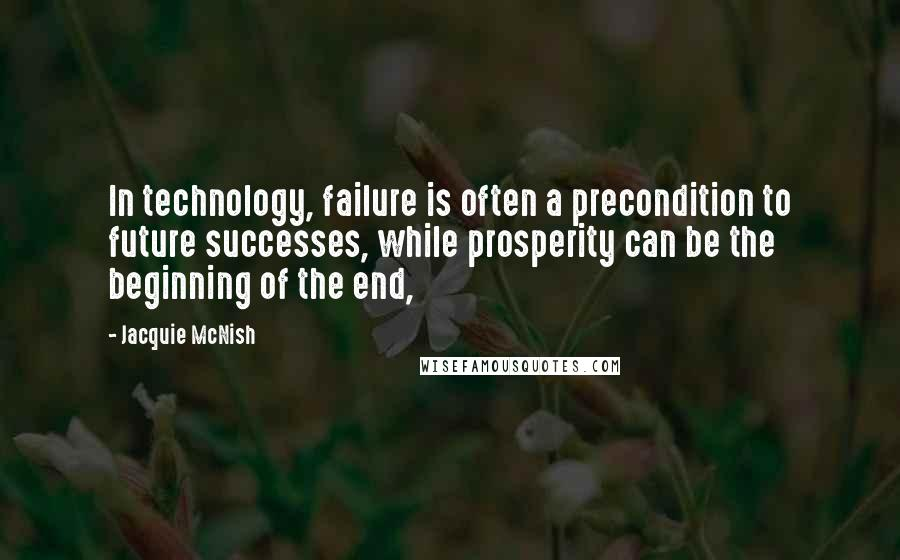 Jacquie McNish quotes: In technology, failure is often a precondition to future successes, while prosperity can be the beginning of the end,