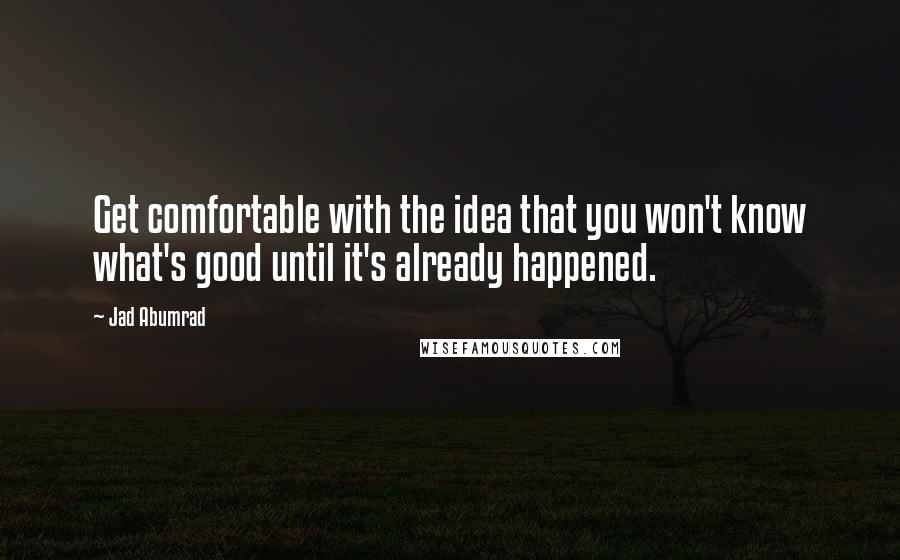 Jad Abumrad quotes: Get comfortable with the idea that you won't know what's good until it's already happened.