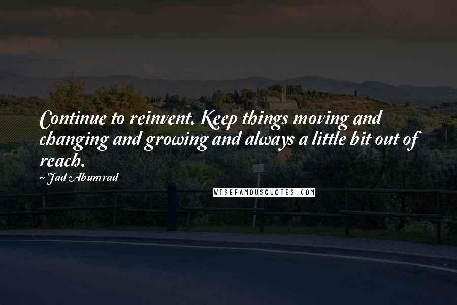 Jad Abumrad quotes: Continue to reinvent. Keep things moving and changing and growing and always a little bit out of reach.
