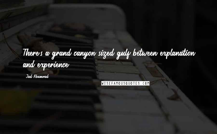 Jad Abumrad quotes: There's a grand-canyon sized gulf between explanation and experience.