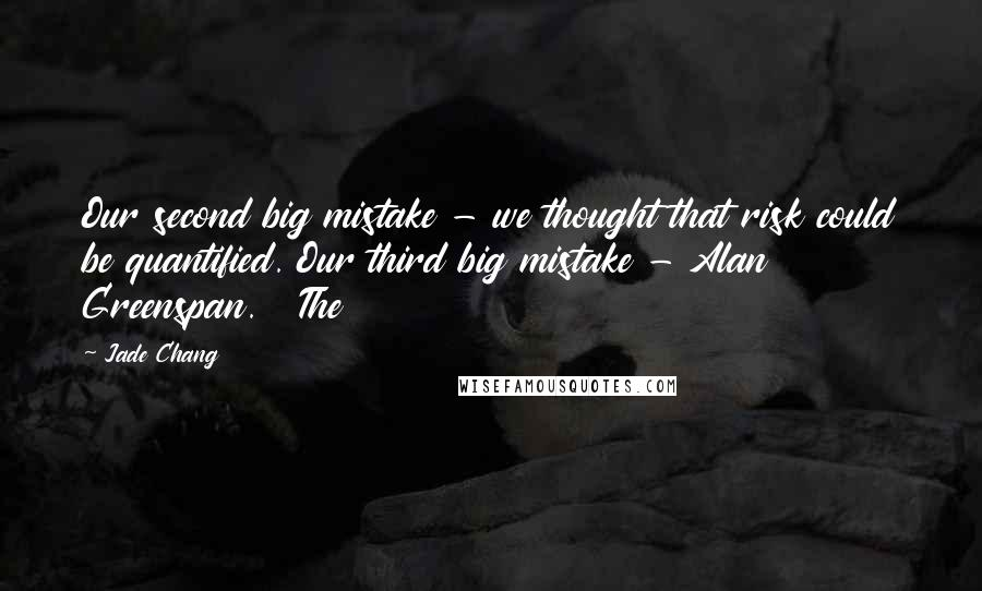 Jade Chang quotes: Our second big mistake - we thought that risk could be quantified. Our third big mistake - Alan Greenspan. The