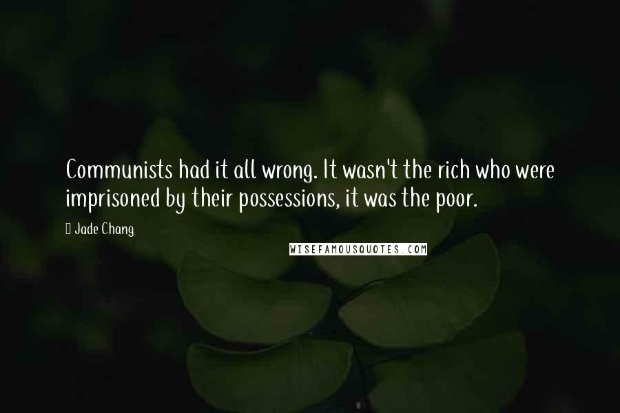 Jade Chang quotes: Communists had it all wrong. It wasn't the rich who were imprisoned by their possessions, it was the poor.