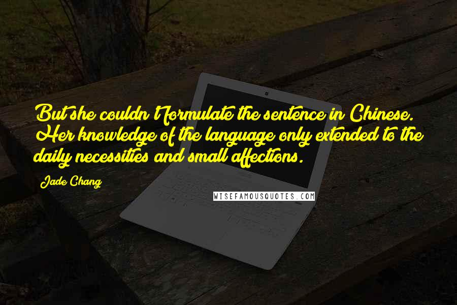 Jade Chang quotes: But she couldn't formulate the sentence in Chinese. Her knowledge of the language only extended to the daily necessities and small affections.