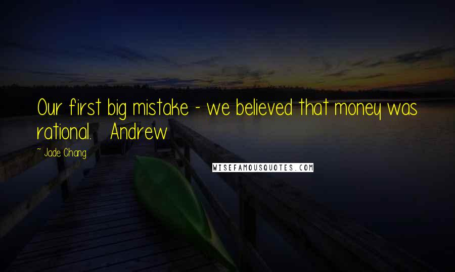 Jade Chang quotes: Our first big mistake - we believed that money was rational. Andrew