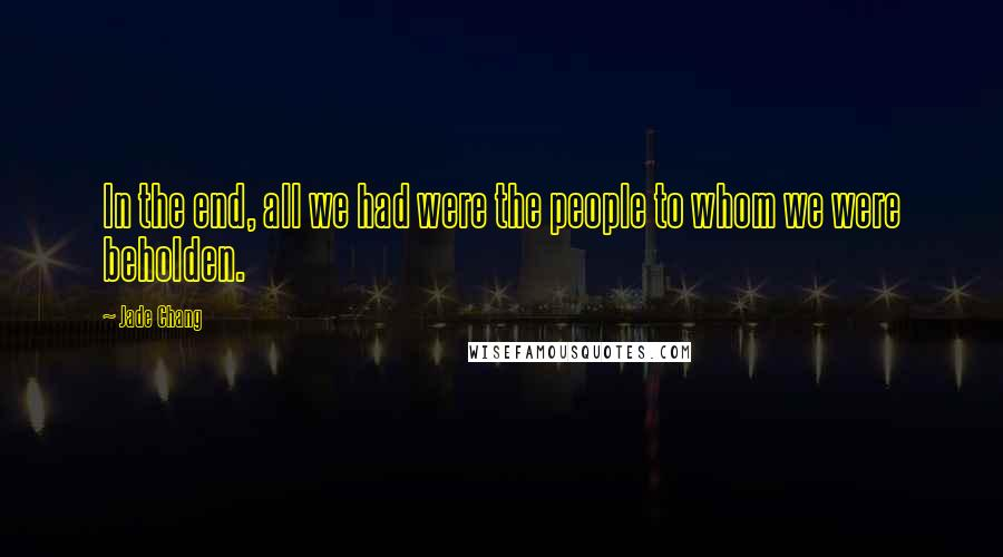 Jade Chang quotes: In the end, all we had were the people to whom we were beholden.
