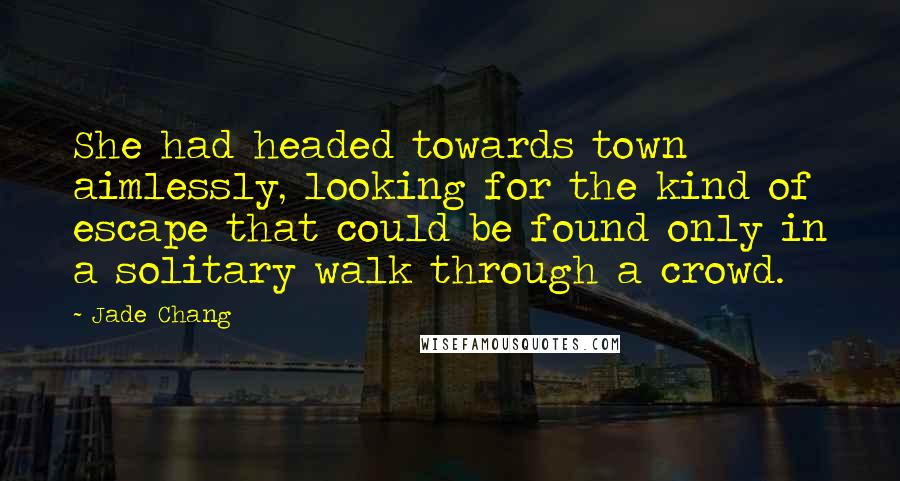 Jade Chang quotes: She had headed towards town aimlessly, looking for the kind of escape that could be found only in a solitary walk through a crowd.