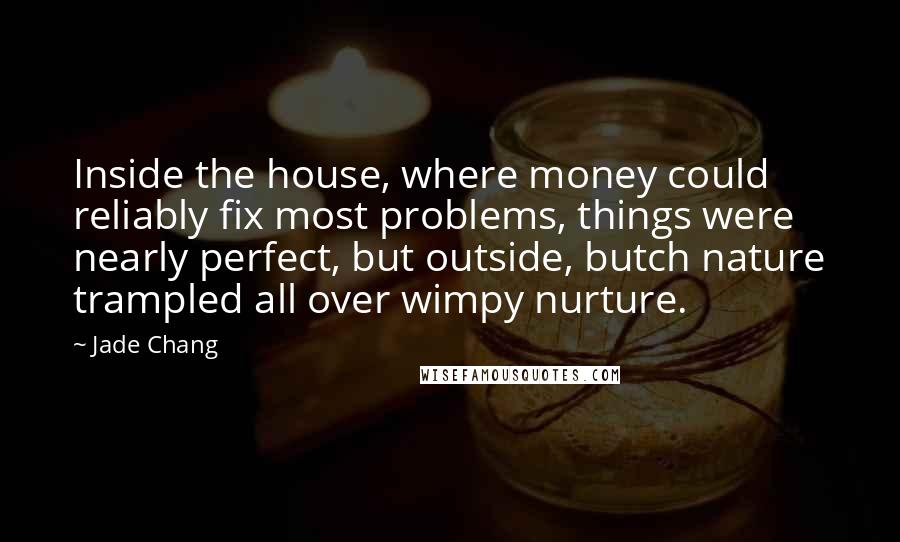 Jade Chang quotes: Inside the house, where money could reliably fix most problems, things were nearly perfect, but outside, butch nature trampled all over wimpy nurture.