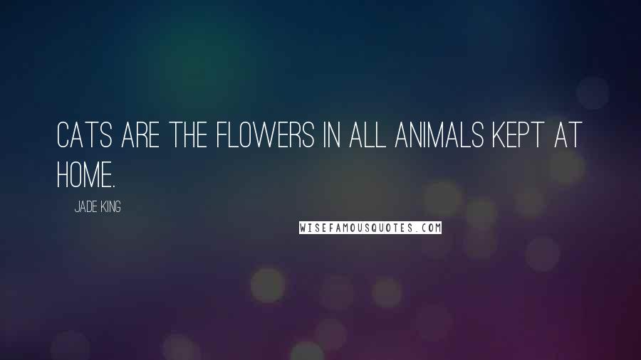 Jade King quotes: Cats are the flowers in all animals kept at home.