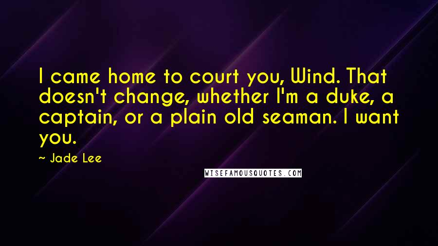 Jade Lee quotes: I came home to court you, Wind. That doesn't change, whether I'm a duke, a captain, or a plain old seaman. I want you.