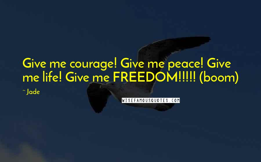 Jade quotes: Give me courage! Give me peace! Give me life! Give me FREEDOM!!!!! (boom)