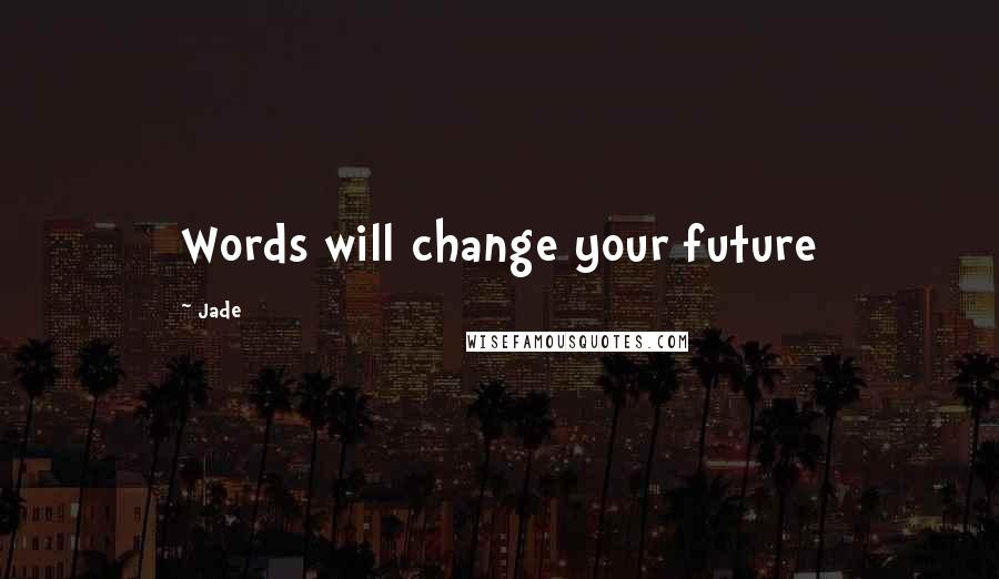 Jade quotes: Words will change your future