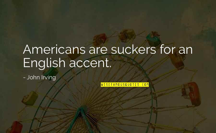Jaded Quotes Quotes By John Irving: Americans are suckers for an English accent.