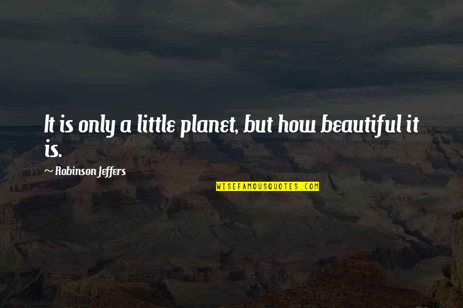 Jaded Quotes Quotes By Robinson Jeffers: It is only a little planet, but how