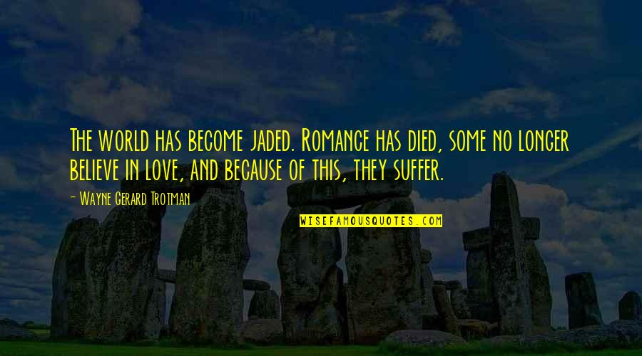 Jaded Quotes Quotes By Wayne Gerard Trotman: The world has become jaded. Romance has died,
