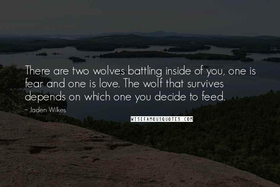 Jaden Wilkes quotes: There are two wolves battling inside of you, one is fear and one is love. The wolf that survives depends on which one you decide to feed.