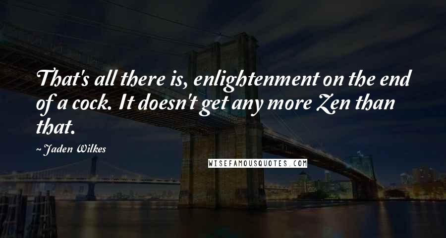 Jaden Wilkes quotes: That's all there is, enlightenment on the end of a cock. It doesn't get any more Zen than that.