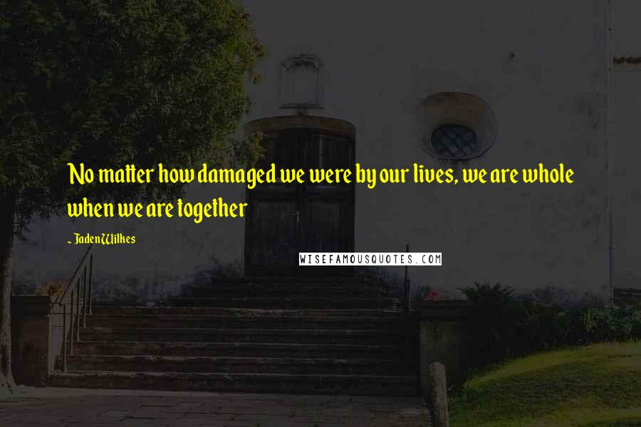 Jaden Wilkes quotes: No matter how damaged we were by our lives, we are whole when we are together