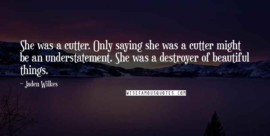 Jaden Wilkes quotes: She was a cutter. Only saying she was a cutter might be an understatement. She was a destroyer of beautiful things.