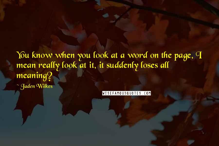 Jaden Wilkes quotes: You know when you look at a word on the page, I mean really look at it, it suddenly loses all meaning?