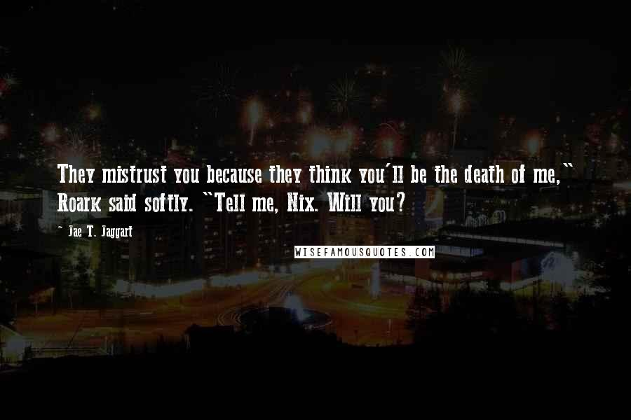 "Jae T. Jaggart quotes: They mistrust you because they think you'll be the death of me,"" Roark said softly. ""Tell me, Nix. Will you?"