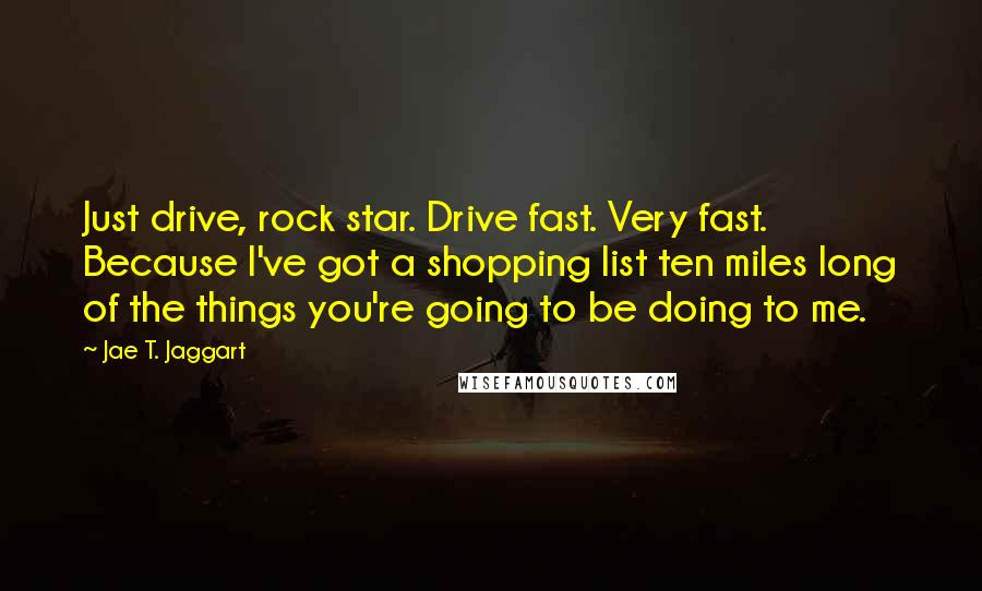 Jae T. Jaggart quotes: Just drive, rock star. Drive fast. Very fast. Because I've got a shopping list ten miles long of the things you're going to be doing to me.