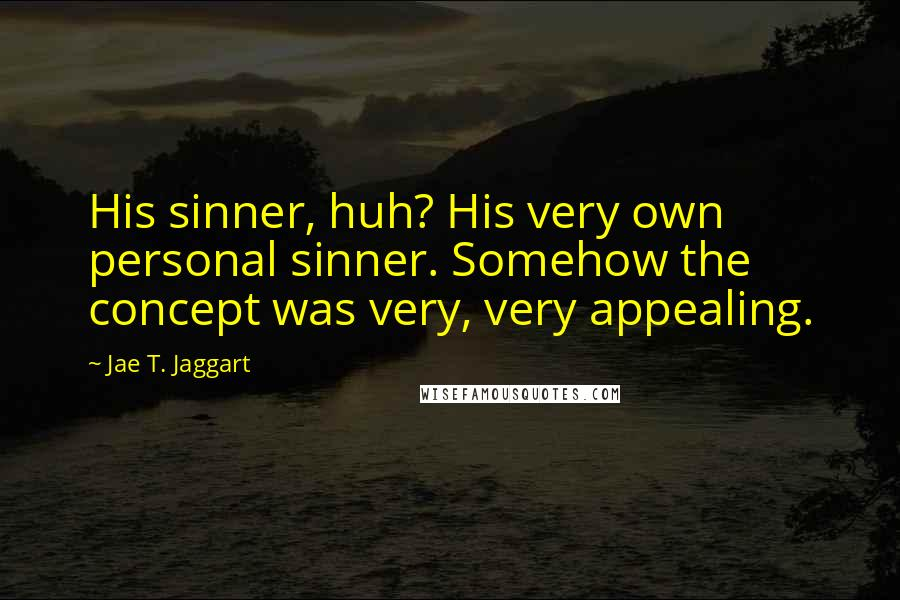 Jae T. Jaggart quotes: His sinner, huh? His very own personal sinner. Somehow the concept was very, very appealing.