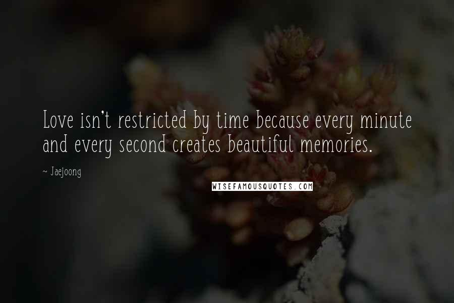 Jaejoong quotes: Love isn't restricted by time because every minute and every second creates beautiful memories.