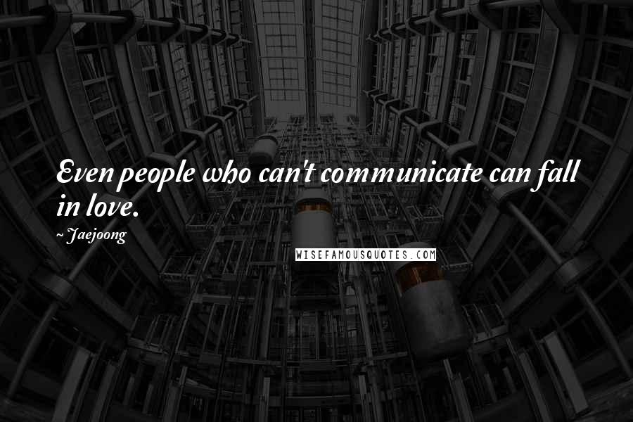 Jaejoong quotes: Even people who can't communicate can fall in love.