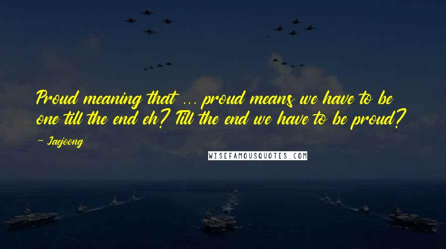 Jaejoong quotes: Proud meaning that ... proud means we have to be one till the end eh? Till the end we have to be proud?